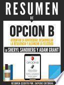 Resumen De  Opcion B: Afrontar La Adversidad, Desarrollar La Resilencia Y Alcanzar La Felicidad   De Sheryl Sandberg Y Adam Grant