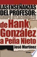 libro Las Enseñanzas Del Profesor: Grupo Atlacomulco. De Hank González A Peña Nieto