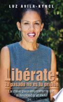 Libérate: Tu Pasado No Es Tu Prisión