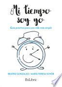 Mi Tiempo Soy Yo. Guía Práctica Para Una Vida Más Simple