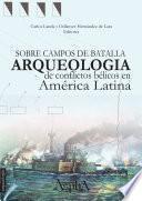 Sobre Campos De Batalla. Arqueología De Conflictos Bélicos En América Latina