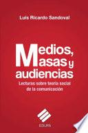 Medios, Masas Y Audiencias:lecturas Sobre Teoría Social De La Comunicación