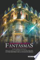 Fantasmas: Un Recorrido Por Las Calles, La Historia Y Las Tradiciones Del Centro Histórico De La Ciudad De México