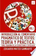 Introducción Al Comentario Pragmático De Textos: Teoría Y Práctica. Vol 1: Tema, Esquema De La Estructura Y Tipología