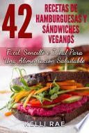 42 Recetas De Hamburguesas Y Sándwiches Veganos: Fácil, Sencillo E Ideal Para Una Alimentación Saludable