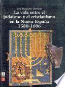 La Vida Entre El Judaísmo Y El Cristianismo En La Nueva España, 1580 1606
