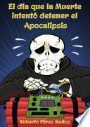 libro El Día Que La Muerte Intentó Detener El Apocalipsis