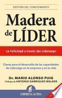 Madera De Lider: Claves Para El Desarrollo De Las Capacidades De Liderazgo En La Empresa Y En La Vida