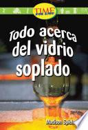 Todo Acerca Del Vidrio Soplado (all About Hand Blown Glass): Early Fluent (nonfiction Readers)