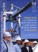 Dialogo Social En Procesos De Ajuste Estructural Y Participacion Del Sector Privado En Los Puertos: Manual De Orientacion Practica