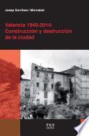 Valencia 1940 2014: Construcción Y Destrucción De La Ciudad