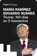 Trump: 100 Días En 5 Momentos (flash Ensayo)